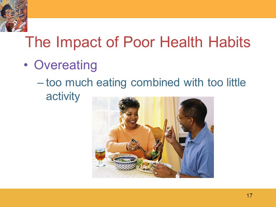 17 The Impact of Poor Health Habits Overeating –too much eating combined with too little activity