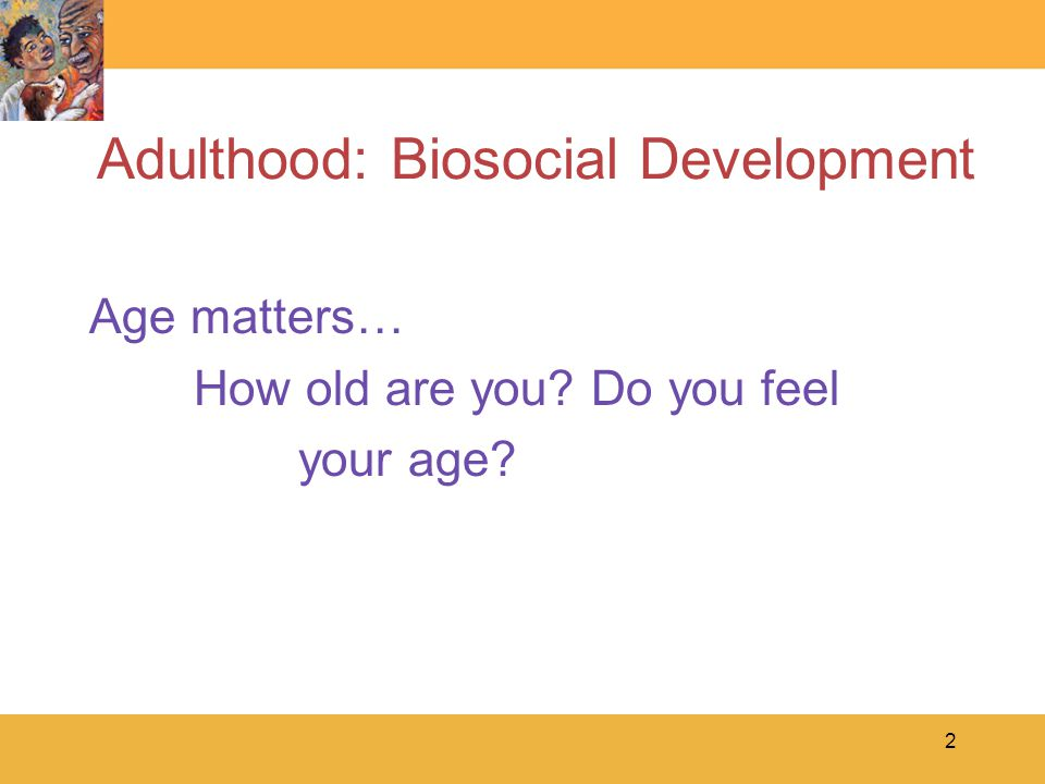 2 Adulthood: Biosocial Development Age matters… How old are you Do you feel your age