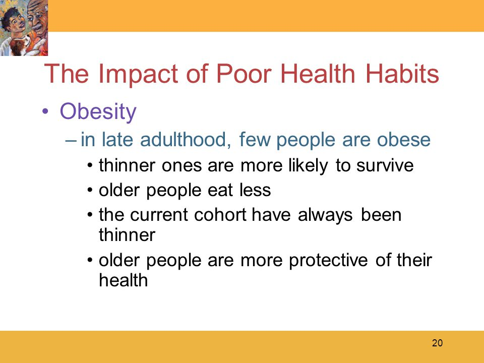 20 The Impact of Poor Health Habits Obesity –in late adulthood, few people are obese thinner ones are more likely to survive older people eat less the current cohort have always been thinner older people are more protective of their health