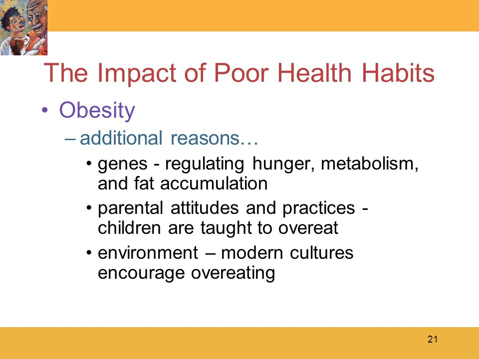 21 The Impact of Poor Health Habits Obesity –additional reasons… genes - regulating hunger, metabolism, and fat accumulation parental attitudes and practices - children are taught to overeat environment – modern cultures encourage overeating