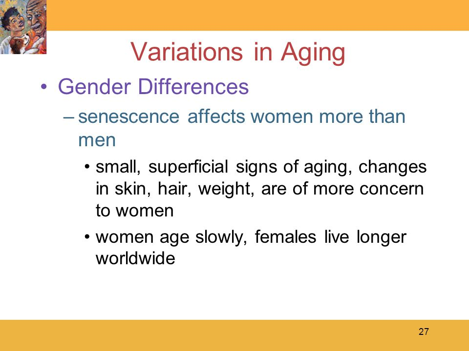 27 Variations in Aging Gender Differences –senescence affects women more than men small, superficial signs of aging, changes in skin, hair, weight, are of more concern to women women age slowly, females live longer worldwide