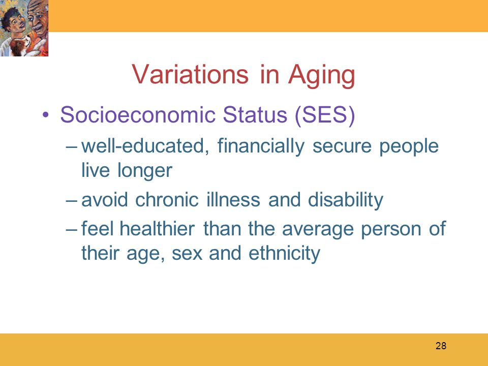 28 Variations in Aging Socioeconomic Status (SES) –well-educated, financially secure people live longer –avoid chronic illness and disability –feel healthier than the average person of their age, sex and ethnicity
