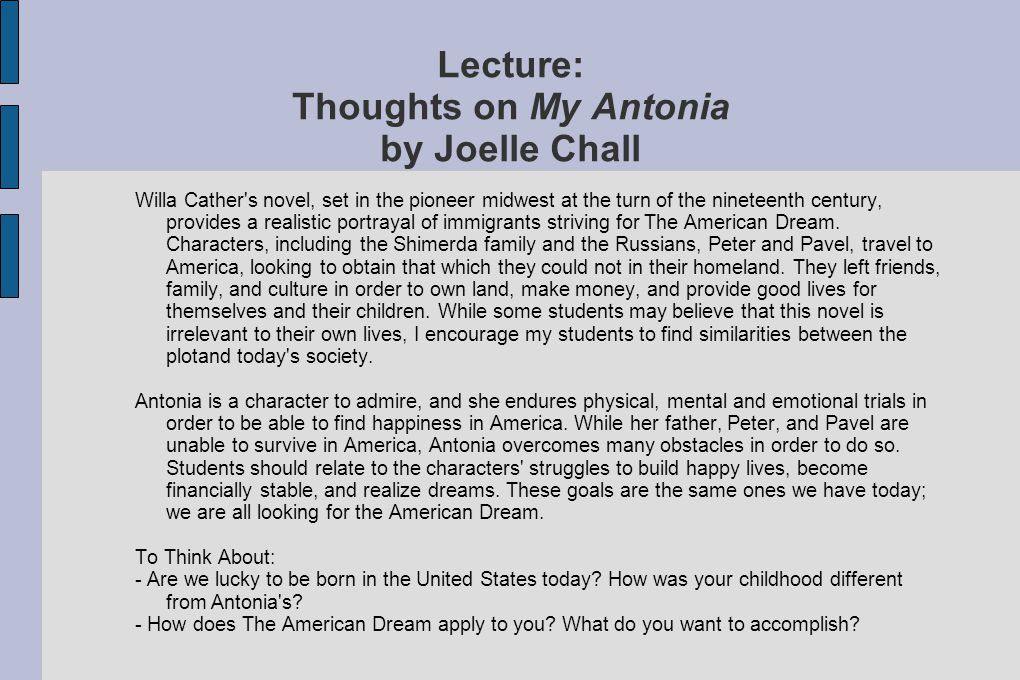 Lecture: Thoughts on My Antonia by Joelle Chall Willa Cather s novel, set in the pioneer midwest at the turn of the nineteenth century, provides a realistic portrayal of immigrants striving for The American Dream.
