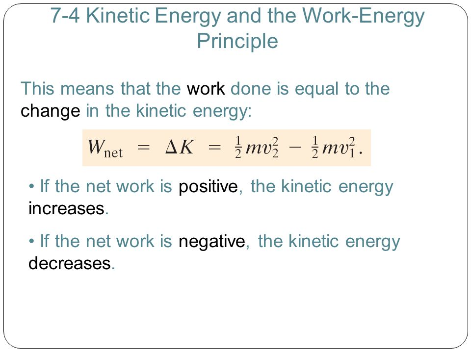 7-4 Kinetic Energy and the Work-Energy Principle This means that the work done is equal to the change in the kinetic energy: If the net work is positi