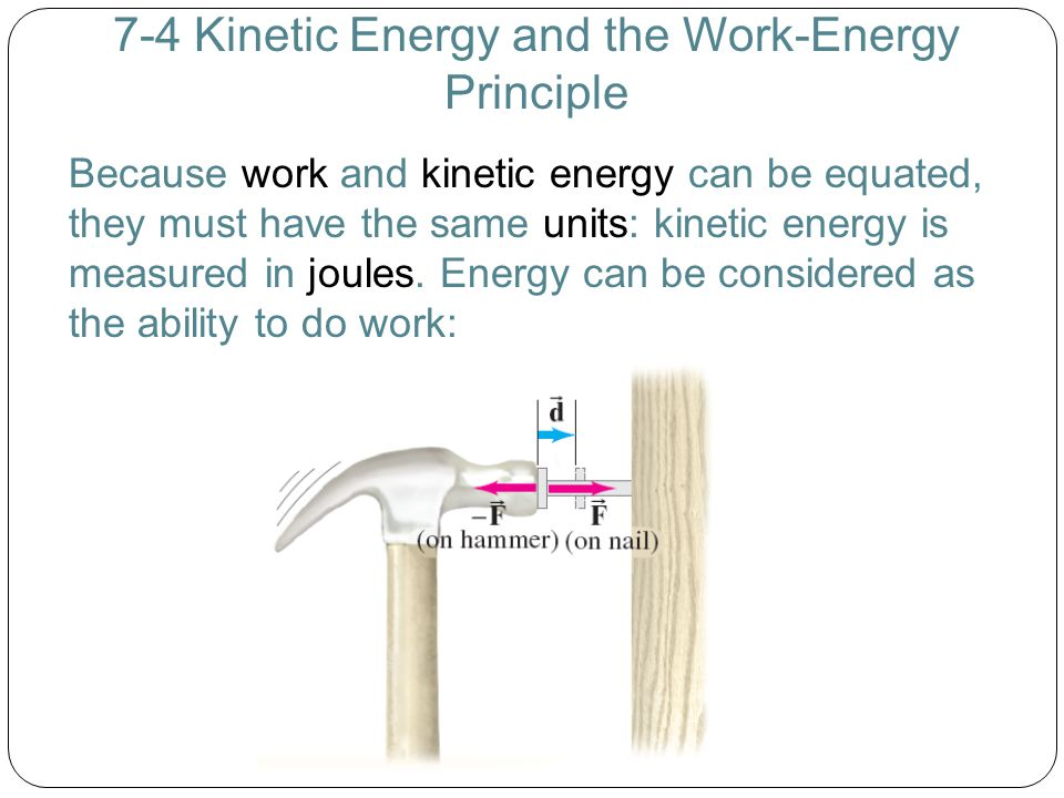 7-4 Kinetic Energy and the Work-Energy Principle Because work and kinetic energy can be equated, they must have the same units: kinetic energy is meas