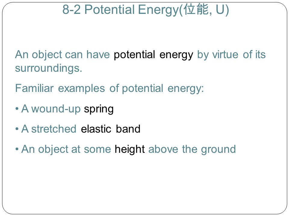 8-2 Potential Energy( 位能, U) An object can have potential energy by virtue of its surroundings. Familiar examples of potential energy: A wound-up spri