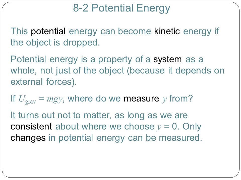 8-2 Potential Energy This potential energy can become kinetic energy if the object is dropped. Potential energy is a property of a system as a whole,