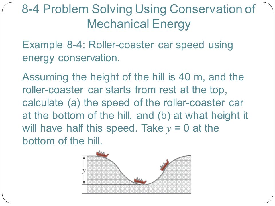 8-4 Problem Solving Using Conservation of Mechanical Energy Example 8-4: Roller-coaster car speed using energy conservation. Assuming the height of th