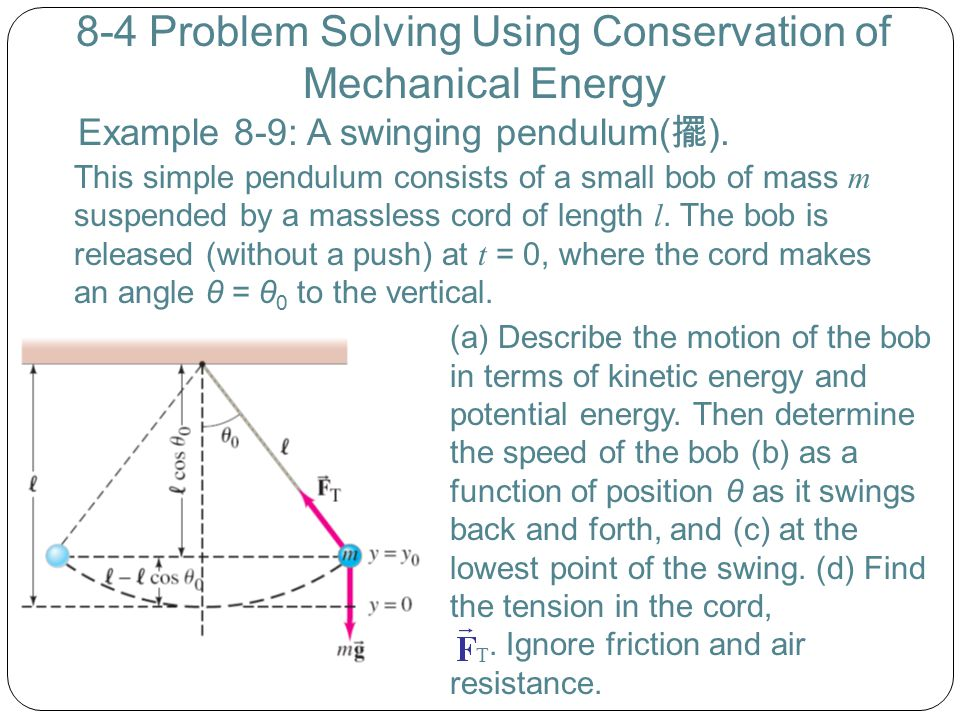 8-4 Problem Solving Using Conservation of Mechanical Energy Example 8-9: A swinging pendulum( 擺 ). This simple pendulum consists of a small bob of mas