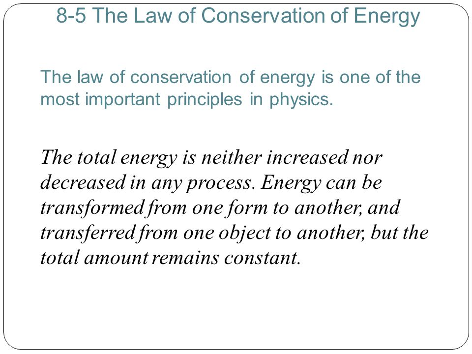 8-5 The Law of Conservation of Energy The law of conservation of energy is one of the most important principles in physics. The total energy is neithe