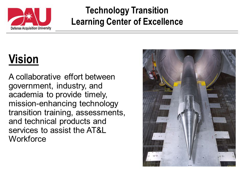 Technology Transition Learning Center of Excellence Mission Support, promote, and enhance technology transition effectiveness and AT&L learning Communicate the importance of technology transition and learning to both internal and external customers Serve as a catalyst for technology transition learning-centered activities