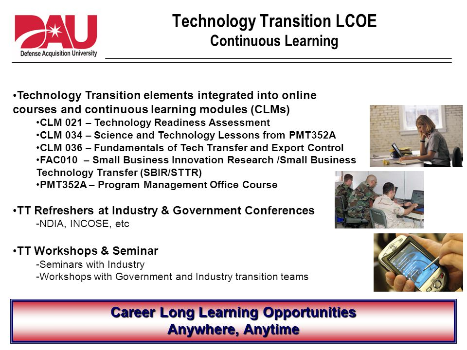 Technology Transition LCOE Continuous Learning Career Long Learning Opportunities Anywhere, Anytime Technology Transition elements integrated into online courses and continuous learning modules (CLMs) CLM 021 – Technology Readiness Assessment CLM 034 – Science and Technology Lessons from PMT352A CLM 036 – Fundamentals of Tech Transfer and Export Control FAC010 – Small Business Innovation Research /Small Business Technology Transfer (SBIR/STTR) PMT352A – Program Management Office Course TT Refreshers at Industry & Government Conferences -NDIA, INCOSE, etc TT Workshops & Seminar -Seminars with Industry -Workshops with Government and Industry transition teams