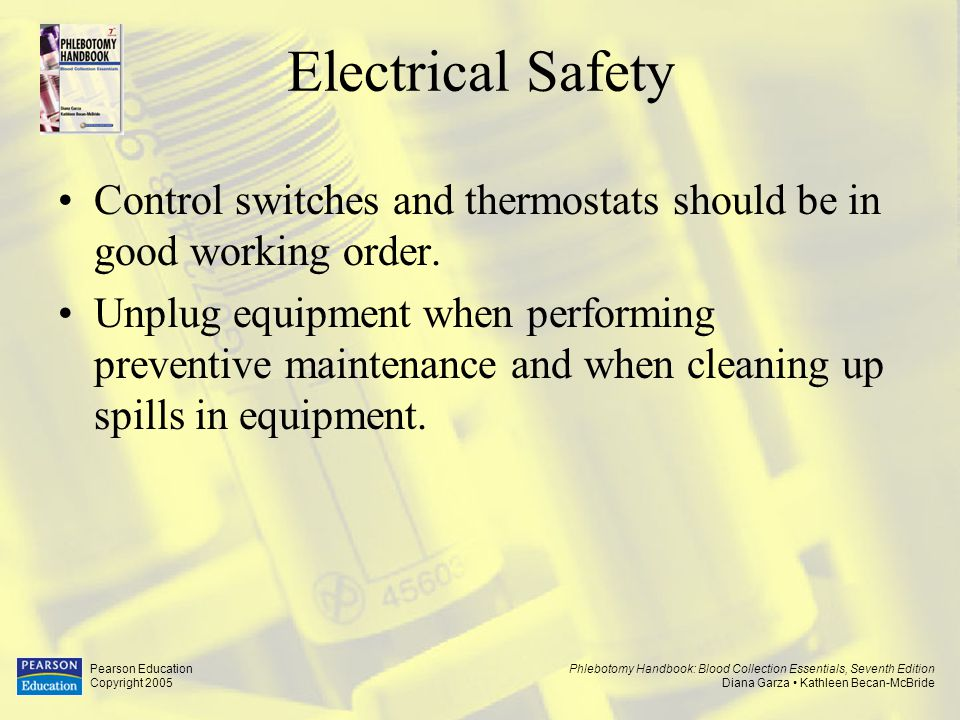 Phlebotomy Handbook: Blood Collection Essentials, Seventh Edition Diana Garza Kathleen Becan-McBride Pearson Education Copyright 2005 Electrical Safety Procedure to follow when coworker has contact with electrical current.