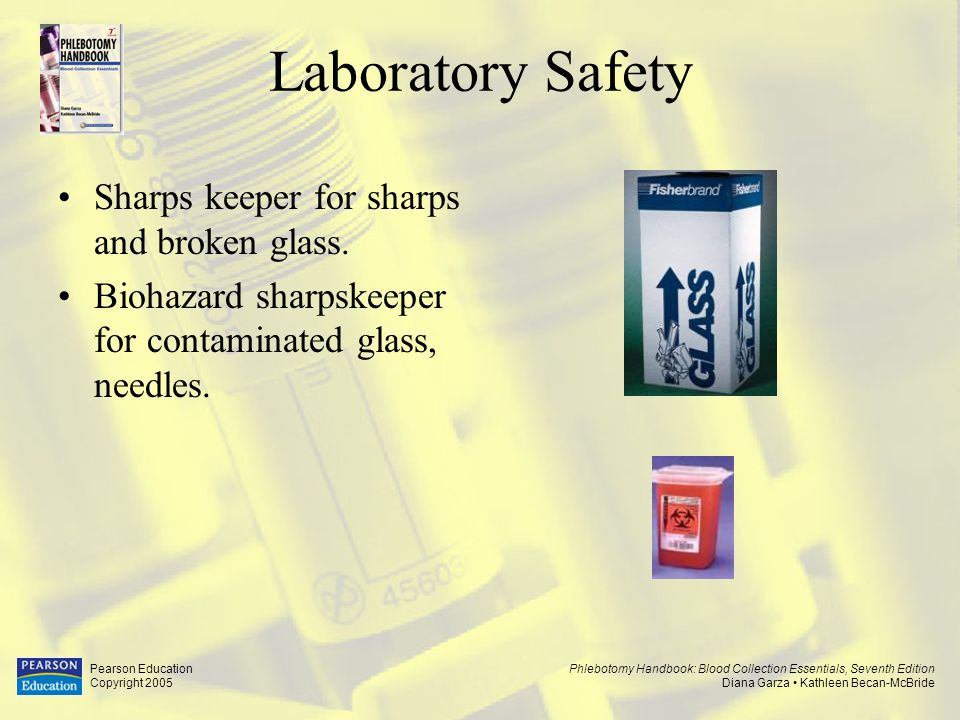 Phlebotomy Handbook: Blood Collection Essentials, Seventh Edition Diana Garza Kathleen Becan-McBride Pearson Education Copyright 2005 Laboratory Safety –When disposing of specimens in sink, turn water on gently.