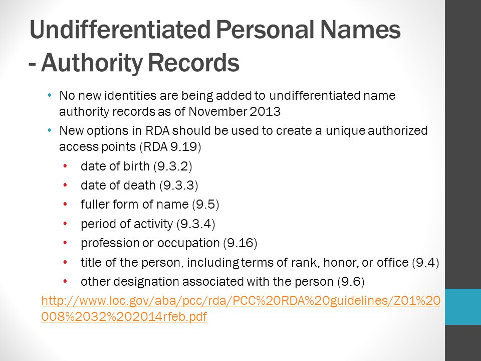 Undifferentiated Personal Names - Authority Records When information is found to distinguish a person included in an existing undifferentiated name record: Always create a new name authority record for that person, with distinguishing information.