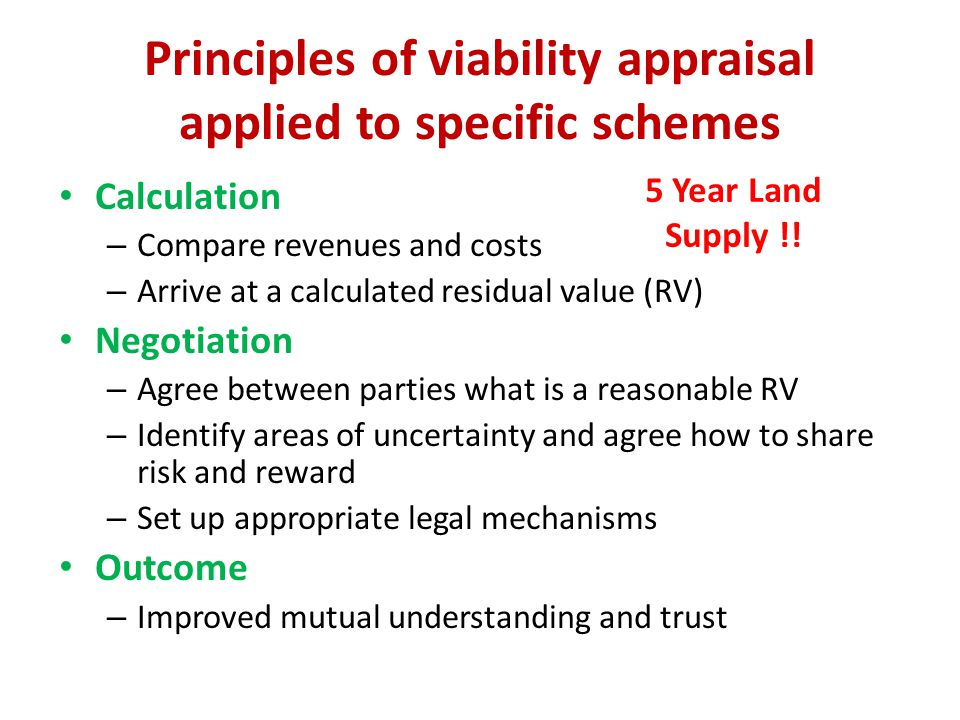 Principles of viability appraisal applied to specific schemes Calculation – Compare revenues and costs – Arrive at a calculated residual value (RV) Negotiation – Agree between parties what is a reasonable RV – Identify areas of uncertainty and agree how to share risk and reward – Set up appropriate legal mechanisms Outcome – Improved mutual understanding and trust 5 Year Land Supply !!