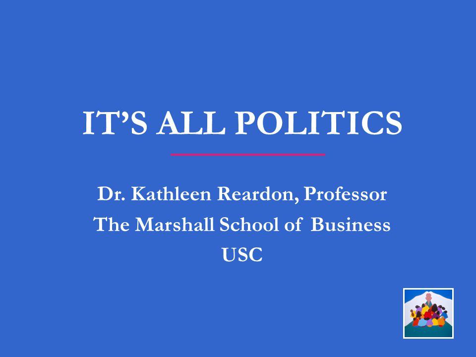 IT'S ALL POLITICS Dr. Kathleen Reardon, Professor The Marshall School of Business USC