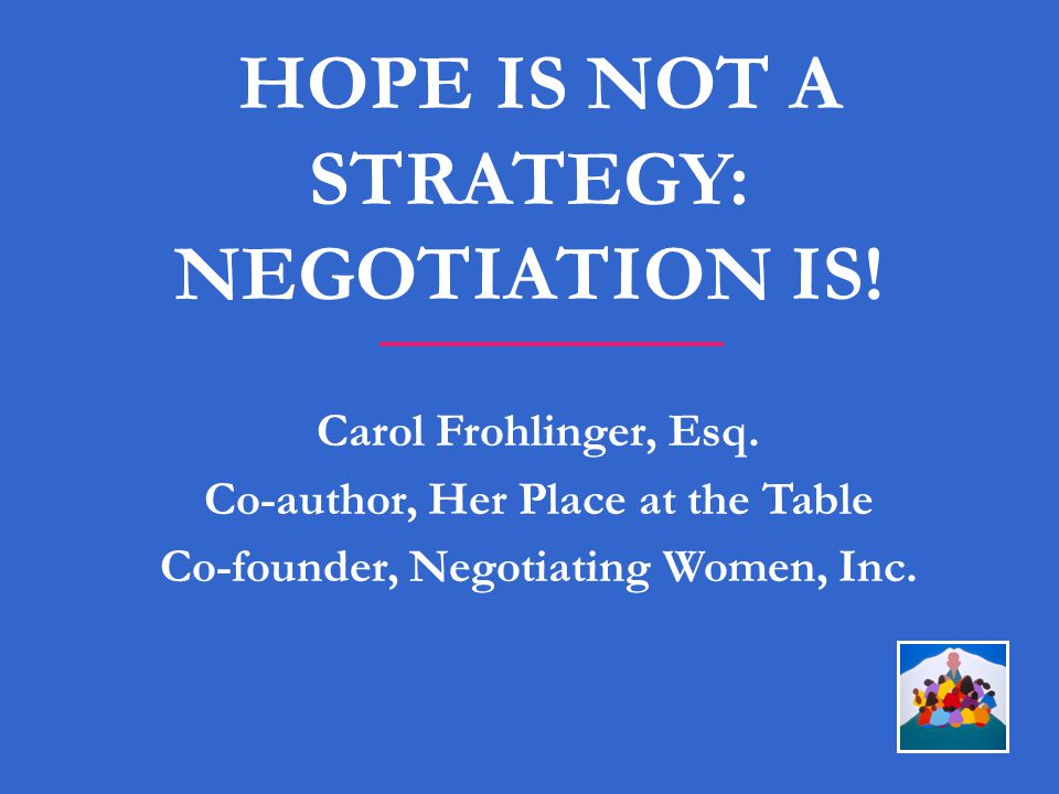 HOPE IS NOT A STRATEGY: NEGOTIATION IS! Carol Frohlinger, Esq. Co-author, Her Place at the Table Co-founder, Negotiating Women, Inc.