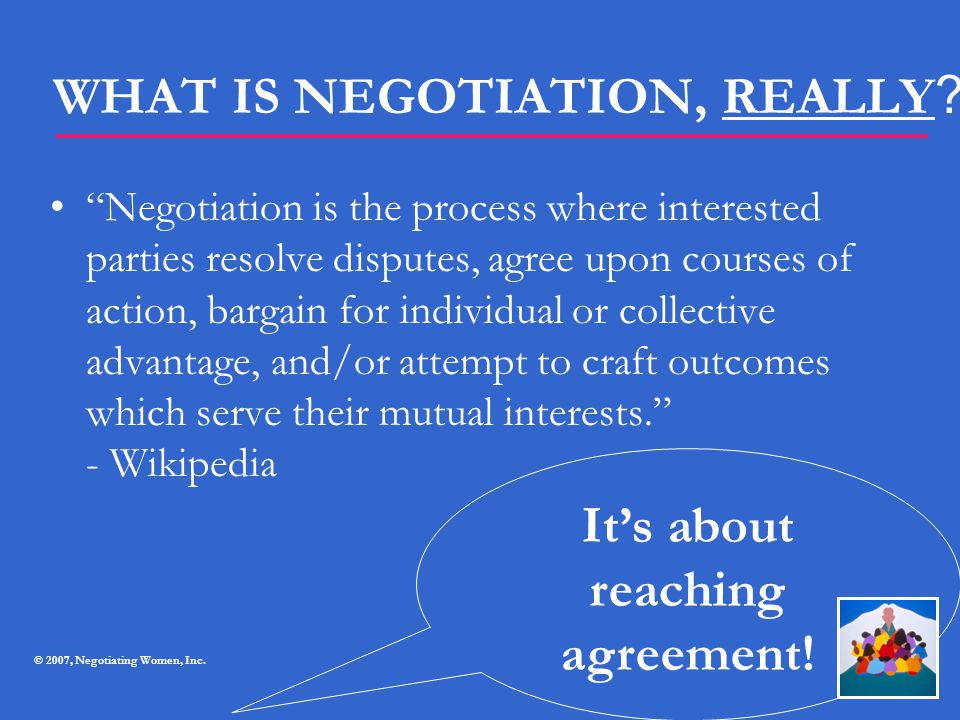 """WHAT IS NEGOTIATION, REALLY ? """"Negotiation is the process where interested parties resolve disputes, agree upon courses of action, bargain for individ"""