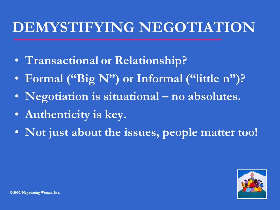 """DEMYSTIFYING NEGOTIATION Transactional or Relationship? Formal (""""Big N"""") or Informal (""""little n"""")? Negotiation is situational – no absolutes. Authenti"""