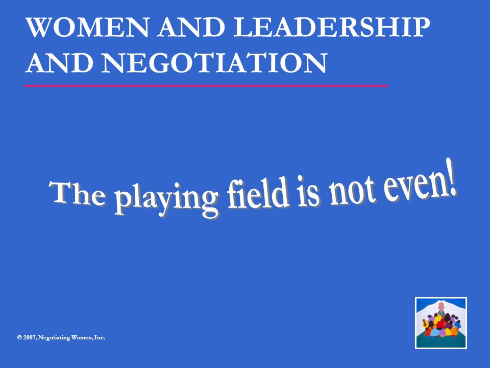 WOMEN AND LEADERSHIP AND NEGOTIATION © 2007, Negotiating Women, Inc.
