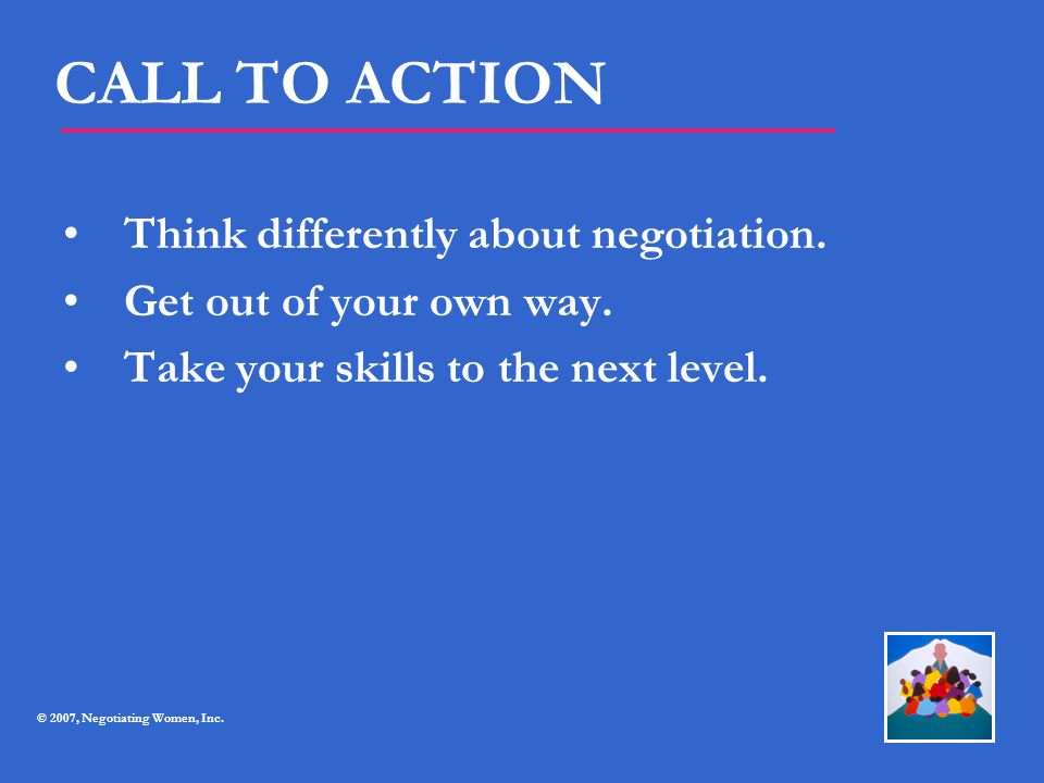 CALL TO ACTION Think differently about negotiation. Get out of your own way. Take your skills to the next level. © 2007, Negotiating Women, Inc.