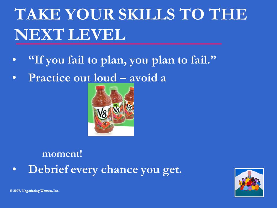 """TAKE YOUR SKILLS TO THE NEXT LEVEL """"If you fail to plan, you plan to fail."""" Practice out loud – avoid a Debrief every chance you get. moment! © 2007,"""