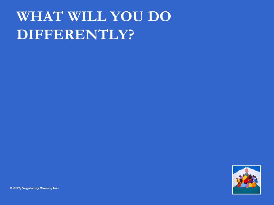 WHAT WILL YOU DO DIFFERENTLY? © 2007, Negotiating Women, Inc.