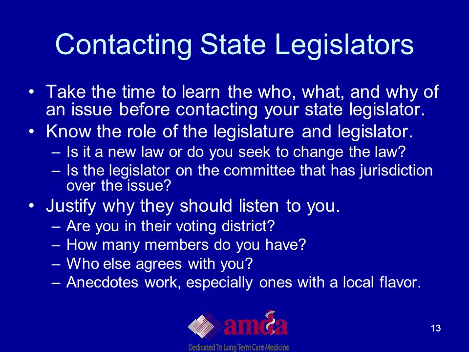 13 Contacting State Legislators Take the time to learn the who, what, and why of an issue before contacting your state legislator. Know the role of th