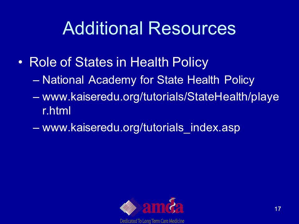 17 Additional Resources Role of States in Health Policy –National Academy for State Health Policy –www.kaiseredu.org/tutorials/StateHealth/playe r.htm