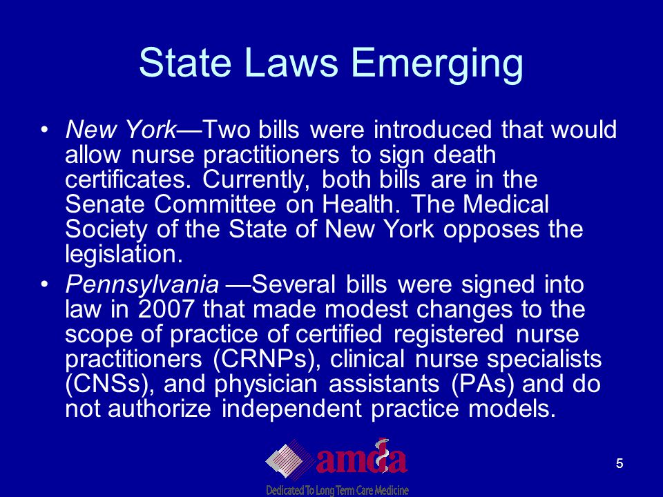 5 State Laws Emerging New York—Two bills were introduced that would allow nurse practitioners to sign death certificates. Currently, both bills are in