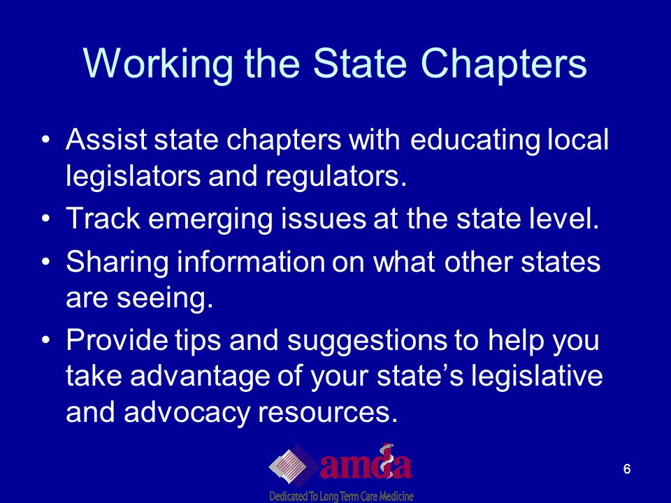 6 Working the State Chapters Assist state chapters with educating local legislators and regulators. Track emerging issues at the state level. Sharing