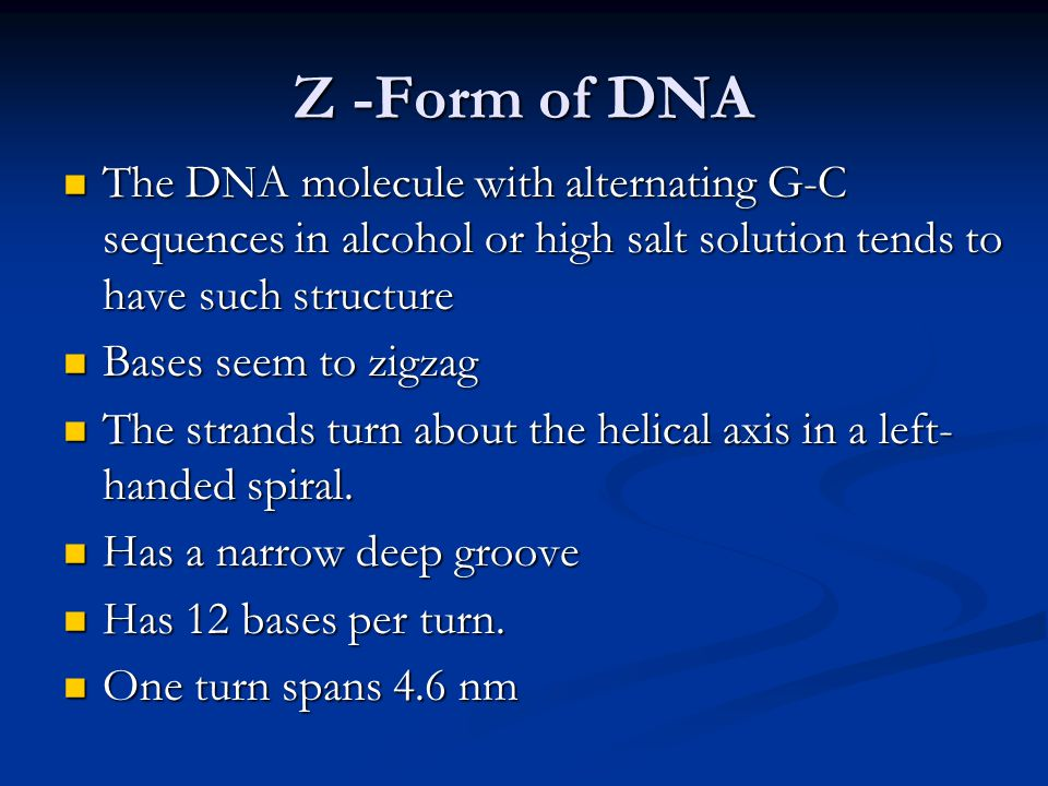 Z -Form of DNA The DNA molecule with alternating G-C sequences in alcohol or high salt solution tends to have such structure The DNA molecule with alt