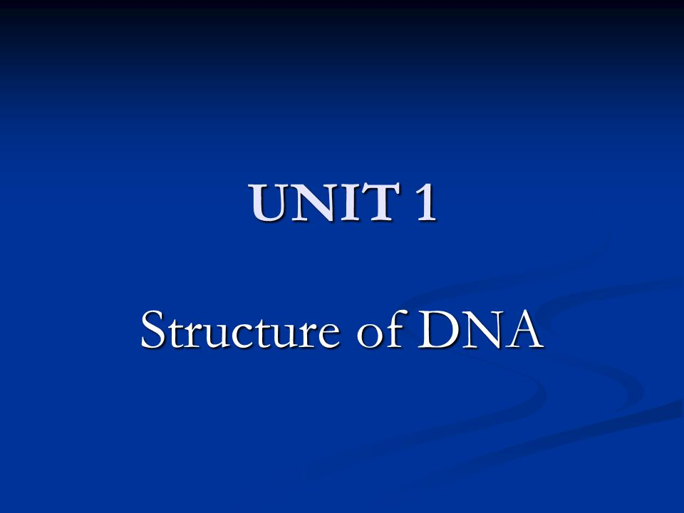 UNIT 1 Structure of DNA