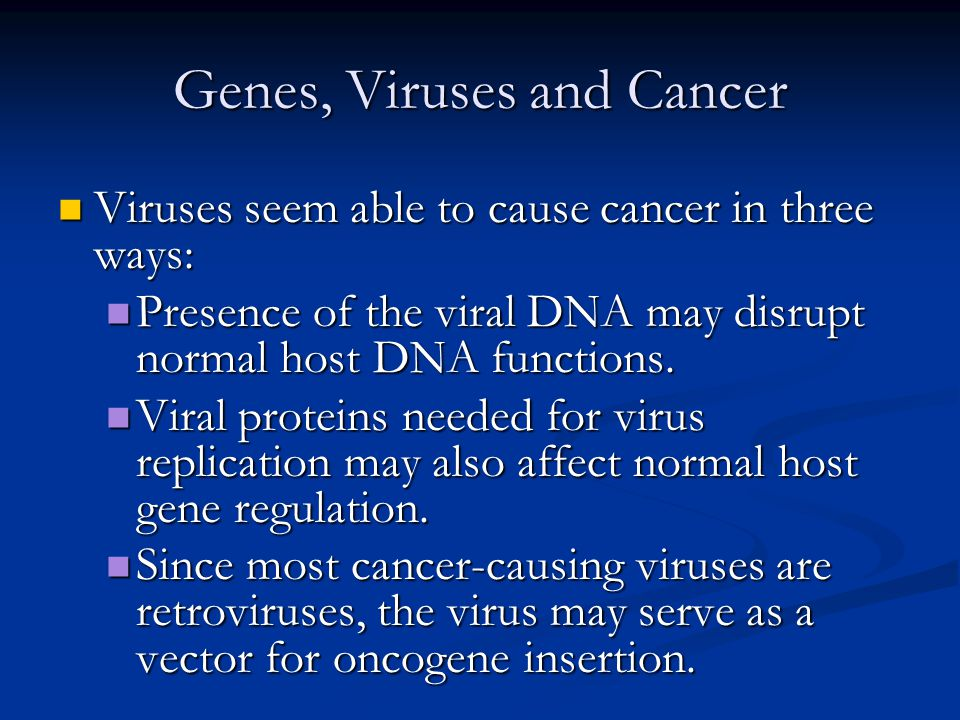Genes, Viruses and Cancer Viruses seem able to cause cancer in three ways: Viruses seem able to cause cancer in three ways: Presence of the viral DNA