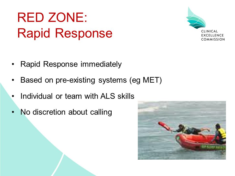 RED ZONE: Rapid Response Rapid Response immediately Based on pre-existing systems (eg MET) Individual or team with ALS skills No discretion about call