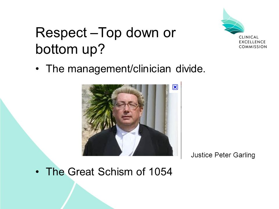 Respect –Top down or bottom up? The management/clinician divide. Justice Peter Garling The Great Schism of 1054