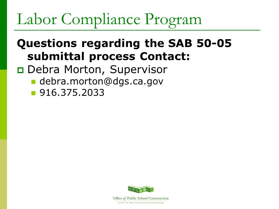 Questions regarding the SAB 50-05 submittal process Contact:  Debra Morton, Supervisor debra.morton@dgs.ca.gov 916.375.2033 Labor Compliance Program