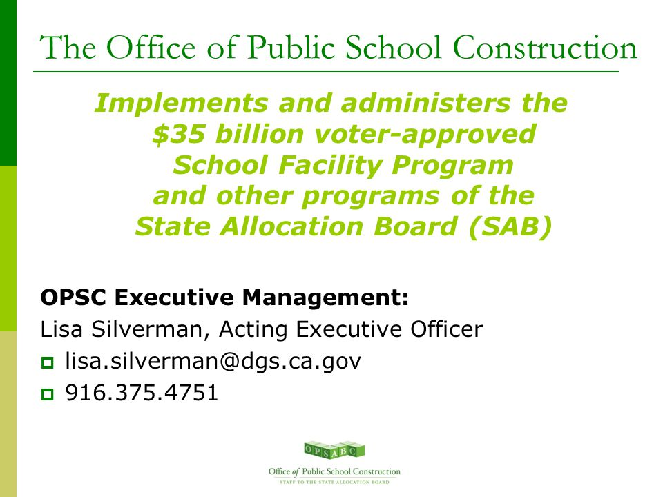 The Office of Public School Construction Implements and administers the $35 billion voter-approved School Facility Program and other programs of the State Allocation Board (SAB) OPSC Executive Management: Lisa Silverman, Acting Executive Officer  lisa.silverman@dgs.ca.gov  916.375.4751