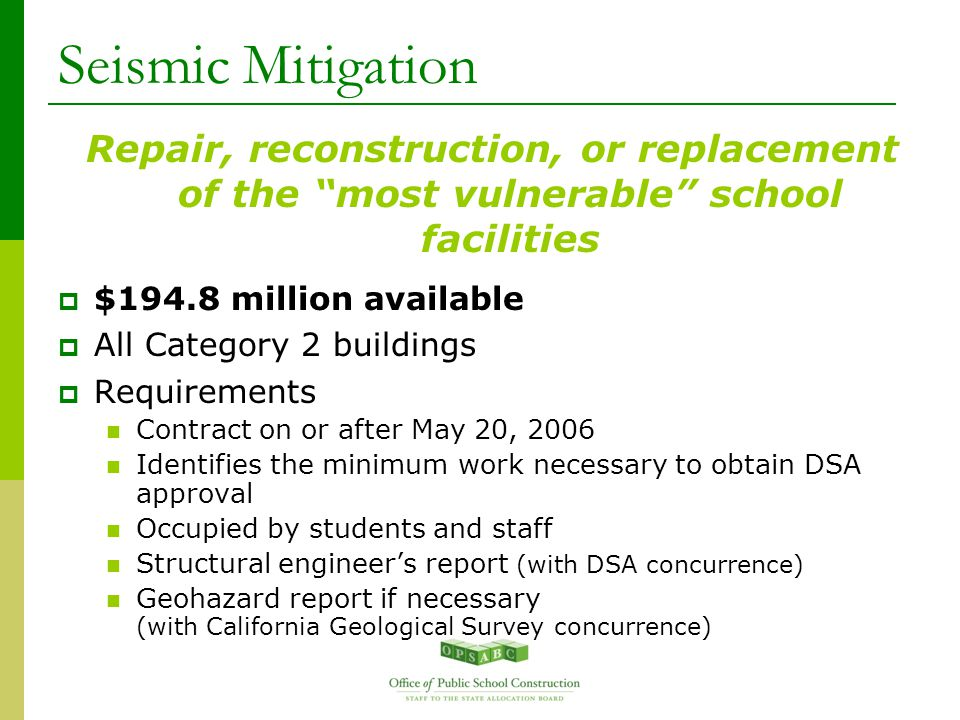 Seismic Mitigation Repair, reconstruction, or replacement of the most vulnerable school facilities  $194.8 million available  All Category 2 buildings  Requirements Contract on or after May 20, 2006 Identifies the minimum work necessary to obtain DSA approval Occupied by students and staff Structural engineer's report (with DSA concurrence) Geohazard report if necessary (with California Geological Survey concurrence)