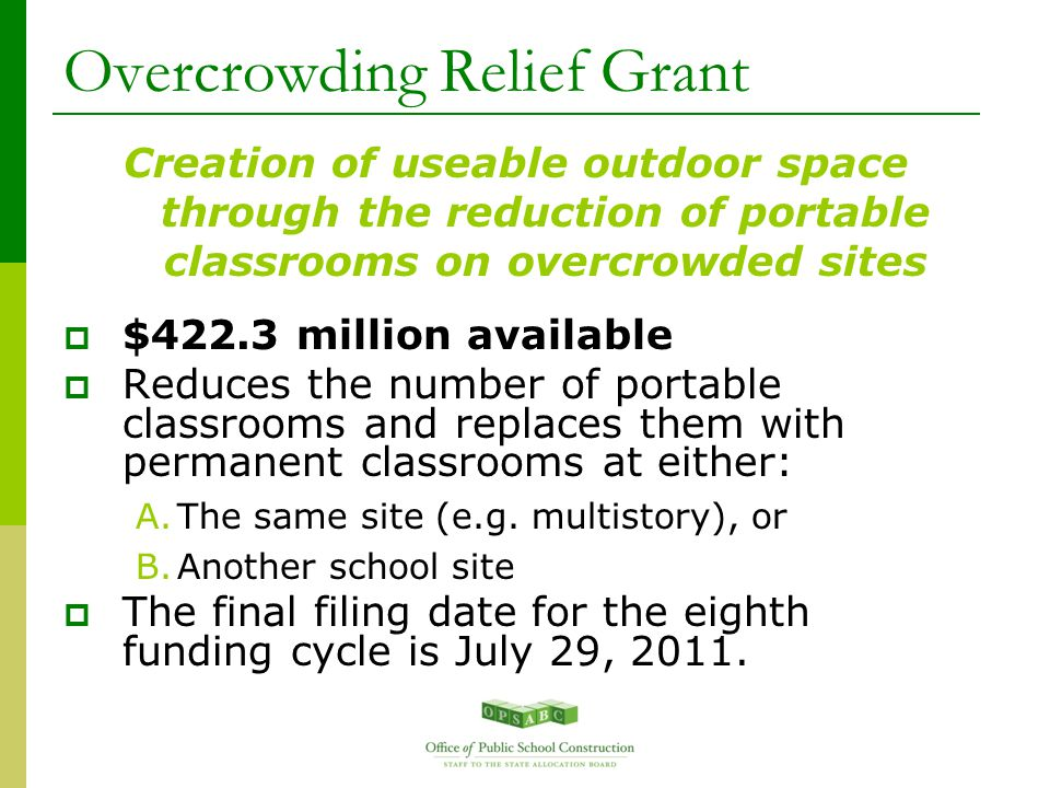 Overcrowding Relief Grant Creation of useable outdoor space through the reduction of portable classrooms on overcrowded sites  $422.3 million available  Reduces the number of portable classrooms and replaces them with permanent classrooms at either: A.The same site (e.g.