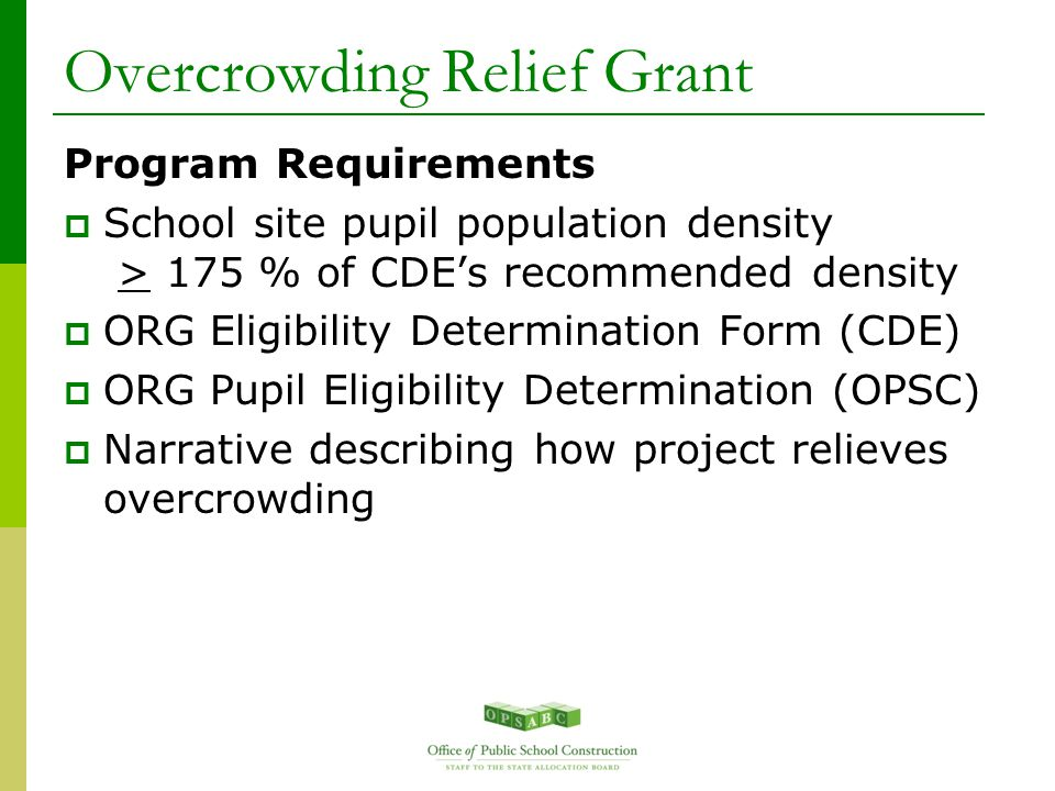 Overcrowding Relief Grant Program Requirements  School site pupil population density > 175 % of CDE's recommended density  ORG Eligibility Determination Form (CDE)  ORG Pupil Eligibility Determination (OPSC)  Narrative describing how project relieves overcrowding