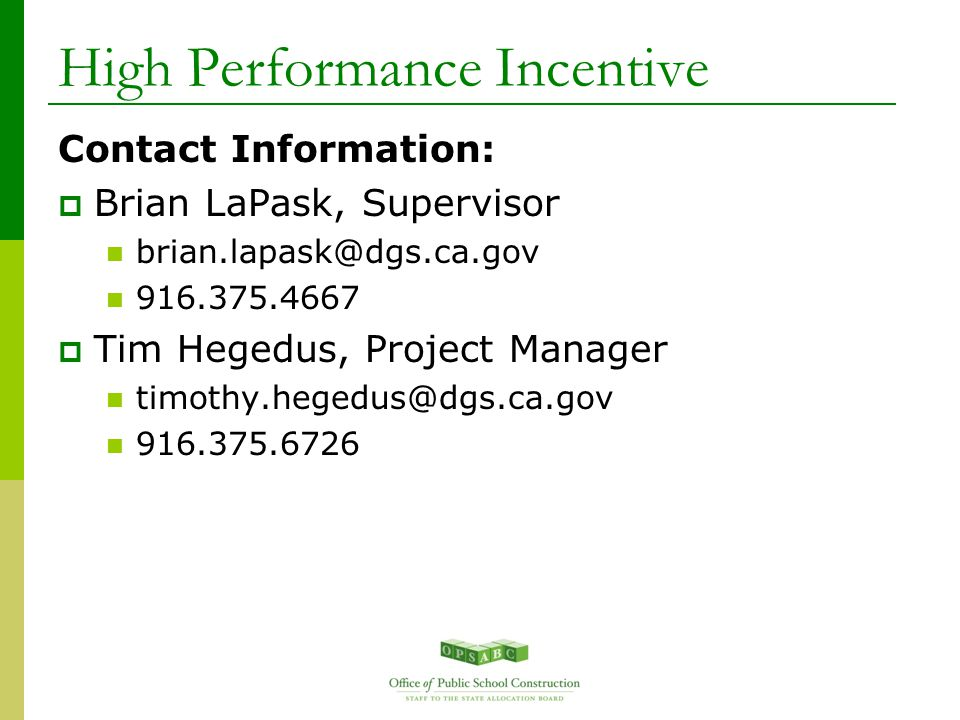 High Performance Incentive Contact Information:  Brian LaPask, Supervisor brian.lapask@dgs.ca.gov 916.375.4667  Tim Hegedus, Project Manager timothy.hegedus@dgs.ca.gov 916.375.6726