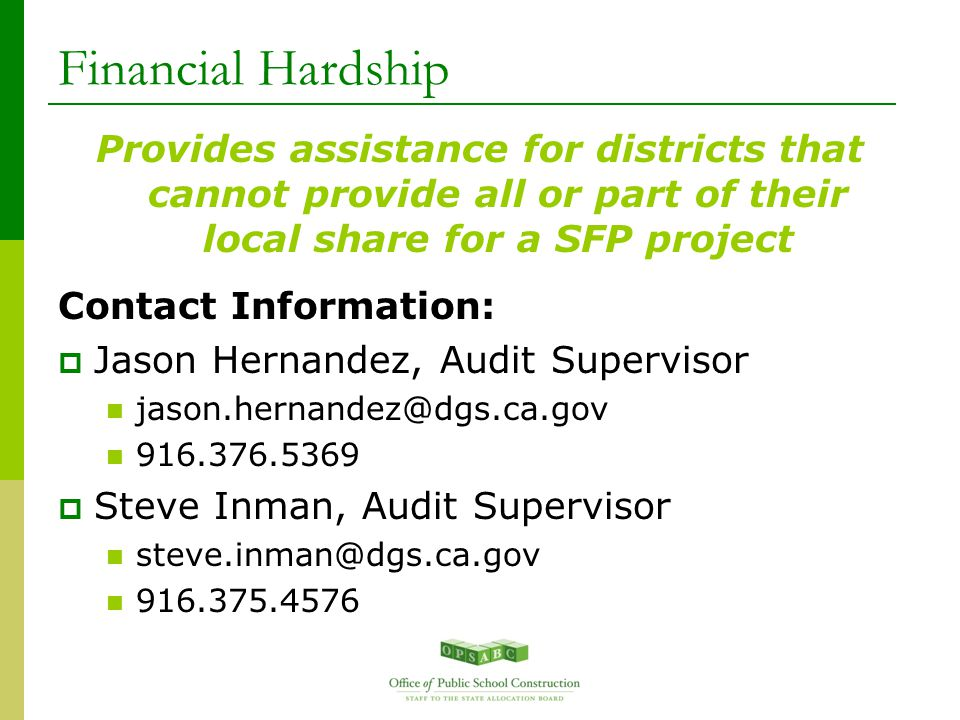 Financial Hardship Provides assistance for districts that cannot provide all or part of their local share for a SFP project Contact Information:  Jason Hernandez, Audit Supervisor jason.hernandez@dgs.ca.gov 916.376.5369  Steve Inman, Audit Supervisor steve.inman@dgs.ca.gov 916.375.4576