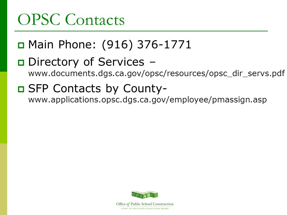 OPSC Contacts  Main Phone: (916) 376-1771  Directory of Services – www.documents.dgs.ca.gov/opsc/resources/opsc_dir_servs.pdf  SFP Contacts by County- www.applications.opsc.dgs.ca.gov/employee/pmassign.asp