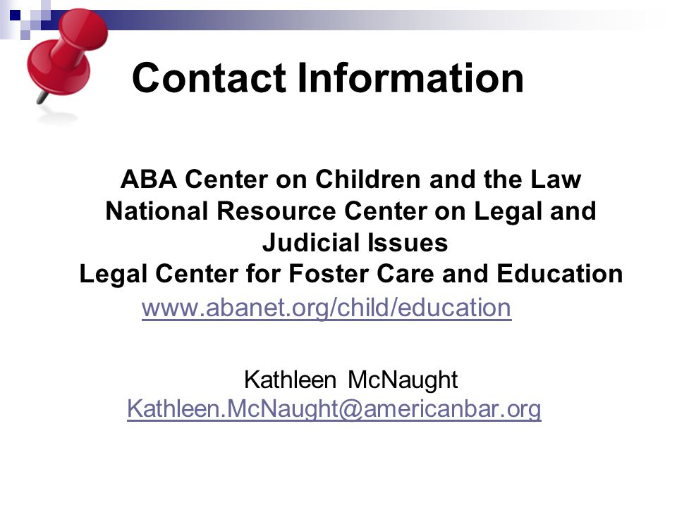 Contact Information ABA Center on Children and the Law National Resource Center on Legal and Judicial Issues Legal Center for Foster Care and Education www.abanet.org/child/education Kathleen McNaught Kathleen.McNaught@americanbar.org
