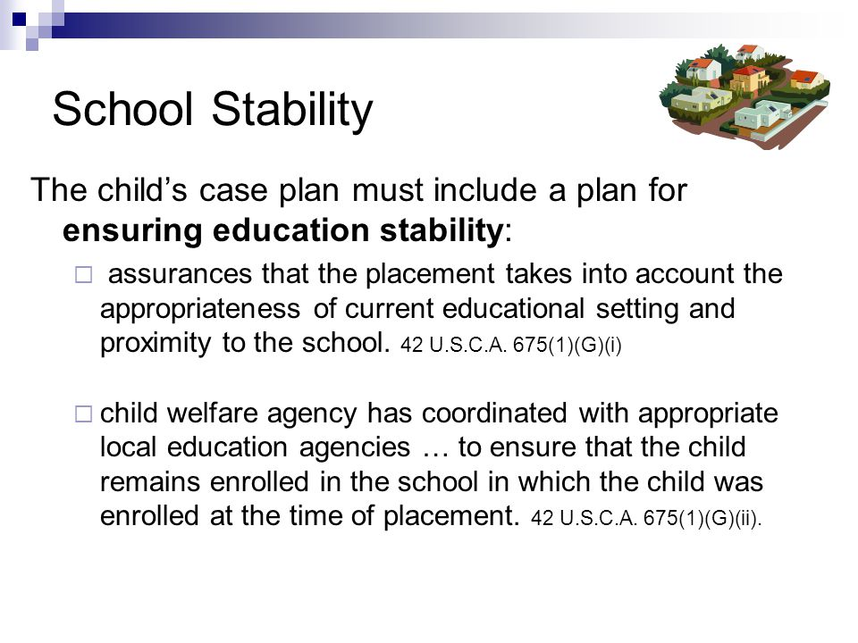 School Stability The child's case plan must include a plan for ensuring education stability:  assurances that the placement takes into account the appropriateness of current educational setting and proximity to the school.