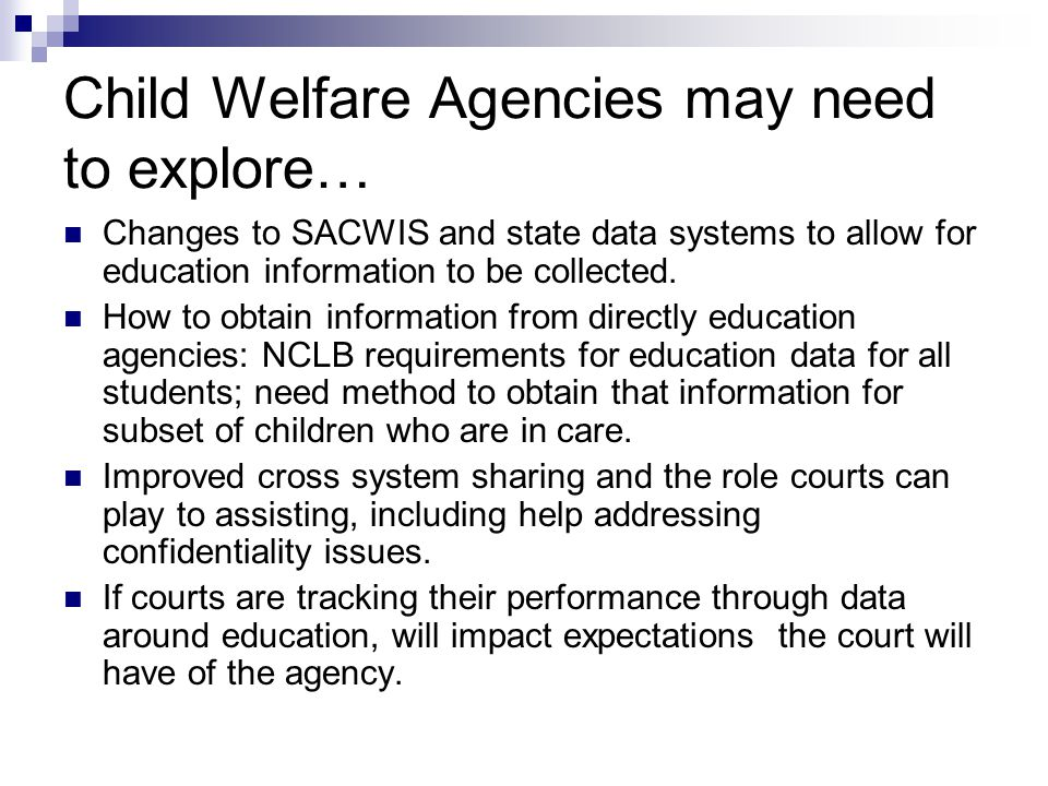 Child Welfare Agencies may need to explore… Changes to SACWIS and state data systems to allow for education information to be collected.