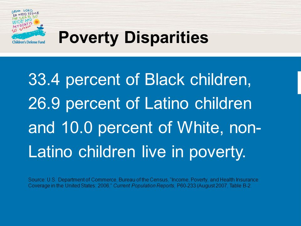 Poverty Disparities 33.4 percent of Black children, 26.9 percent of Latino children and 10.0 percent of White, non- Latino children live in poverty. S