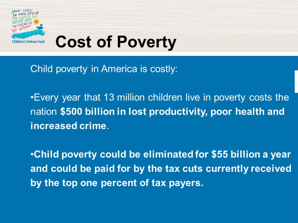 Cost of Poverty Child poverty in America is costly: Every year that 13 million children live in poverty costs the nation $500 billion in lost producti
